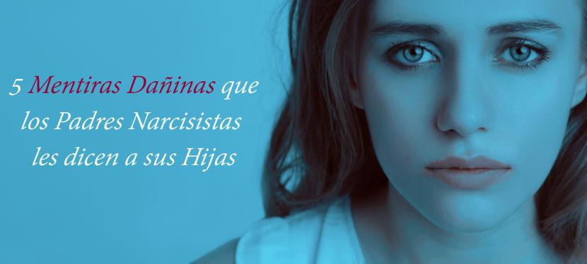 5 Mentiras Dañinas que los Padres Narcisistas, Psicópatas y/o Sociópatas les dicen a susHijas